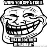 Troll Faceee - When you see a troll Just block them immediately.