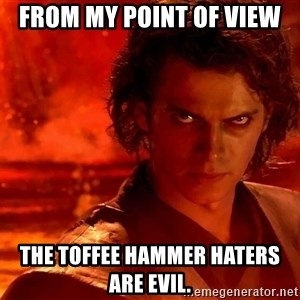 Anakin Skywalker - From my point of view The toffee hammer haters are evil.