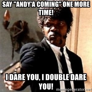 """English motherfucker, do you speak it? - Say """"Andy'a coming"""" one more time! I dare you, I double dare you!"""