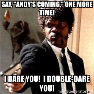 """English motherfucker, do you speak it? - Say, """"Andy's coming,"""" one more time! I dare you!  I double-dare you!"""