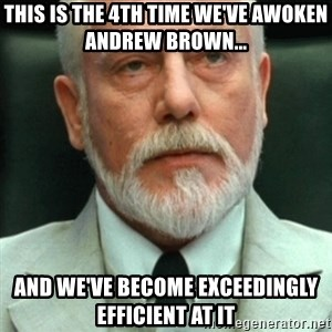 exceedingly efficient - This is the 4th time we've awoken Andrew Brown... And we've become exceedingly efficient at it