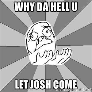 Whyyy??? - WHY DA HELL U LET JOSH COME