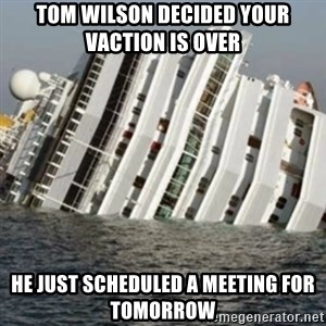 Sunk Cruise Ship - Tom Wilson decided Your Vaction is over He just scheduled a meeting for TOMORROW