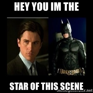 Batman's voice  - HEY YOU IM THE STAR OF THIS SCENE