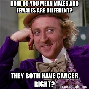 Willy Wonka - How do you mean males and females are different? They both have cancer right?