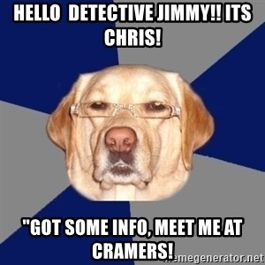 "Racist Dawg - HELLO  DETECTIVE JIMMY!! ITS CHRIS! ""GOT SOME INFO, MEET ME AT CRAMERS!"