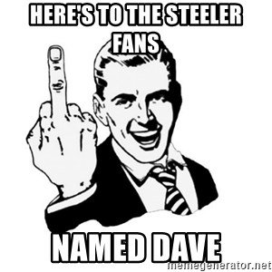 middle finger - Here's to the Steeler  fans  named dave