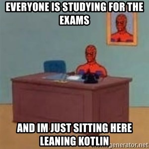 and im just sitting here masterbating - everyone is studying for the exams and im just sitting here leaning kotlin