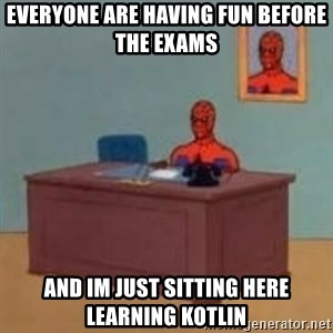 and im just sitting here masterbating - everyone are having fun before the exams and im just sitting here learning kotlin