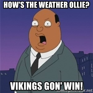 ollie williams - How's the weather Ollie? Vikings gon' win!