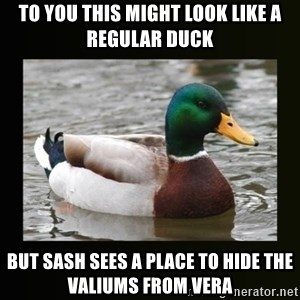 good advice duck - to you this might look like a regular duck but sash sees a place to hide the valiums from vera