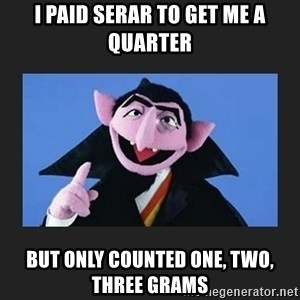 The Count from Sesame Street - i paid serar to get me a quarter but only counted one, two, three grams