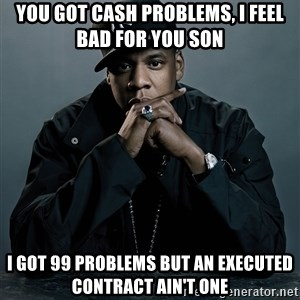 Jay Z problem - you got cash problems, i feel bad for you son i got 99 problems but an executed contract ain't one