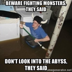 X they said,X they said - Beware fighting monsters, they said Don't look into the abyss, they said