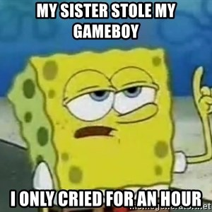 Tough Spongebob - my sister stole my gameboy i only cried for an hour