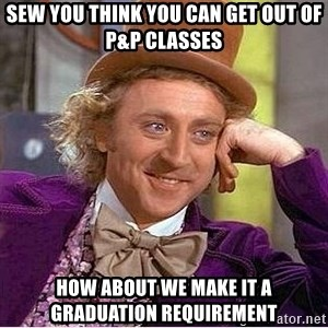 Oh so you're - Sew you think you can get out of P&P classes How about we make it a graduation requirement