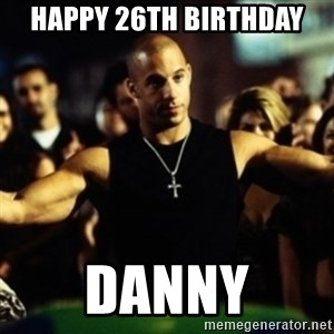 Dom Fast and Furious - Happy 26th Birthday  Danny