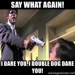 Say what again - say what again! i dare you, i double dog dare you!