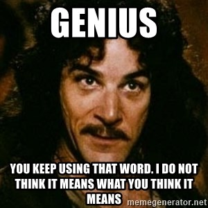 You keep using that word, I don't think it means what you think it means - Genius You keep using that word. I do not think it means what you think it means