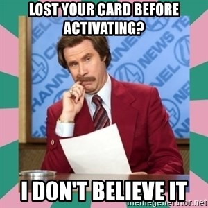 anchorman - lost your card before activating? I don't believe it