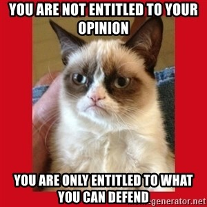 No cat - You are not entitled to your opinion you are only entitled to what you can defend