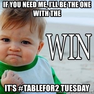 Win Baby - If you need me, I'll be the one with the It's #TableFor2 Tuesday