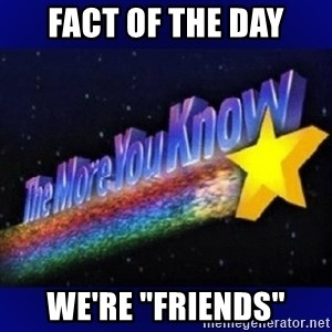 """The more you know - Fact of the day We're """"friends"""""""