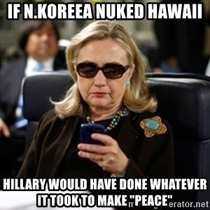 "Hillary Text - If N.Koreea nuked Hawaii hillary would have done whatever it took to make ""peace"""