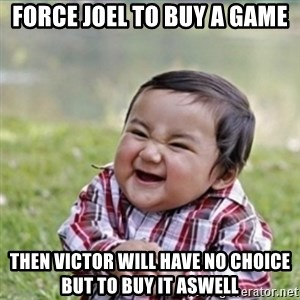 evil plan kid - Force joel to buy a game Then Victor will have no choice but to buy it aswell