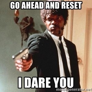 I double dare you - Go ahead and reset I dare you