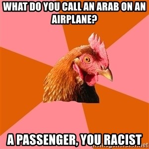 Anti Joke Chicken - What do you call an arab on an airplane? A passenger, you racist