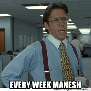 That would be great - Every week Manesh