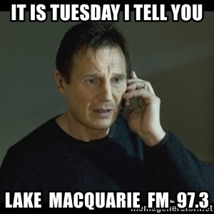 I will Find You Meme - IT IS TUESDAY I TELL YOU LAKE  MACQUARIE  FM  97.3