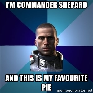 Blatant Commander Shepard - I'm commander Shepard And this is my favourite pie