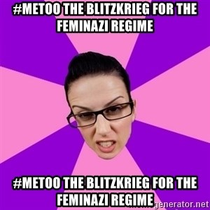 Privilege Denying Feminist - #metoo the blitzkrieg for the feminazi regime #metoo the blitzkrieg for the feminazi regime