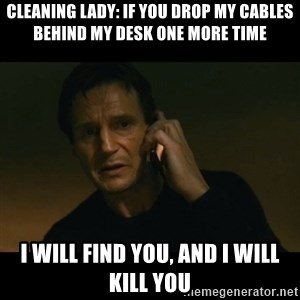 liam neeson taken - Cleaning lady: if you drop my cables behind my desk one more time I will find you, and I will kill you