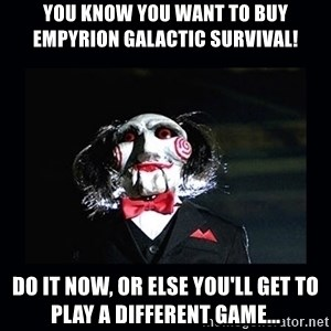 saw jigsaw meme - You know you want to buy Empyrion Galactic Survival! Do it now, or else you'll get to play a different game...