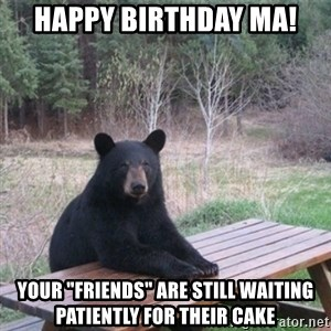 """Patient Bear - Happy Birthday MA! your """"friends"""" are still waiting patiently for their cake"""