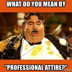 "Fat Guy - What do you mean by ""professional attire?"""