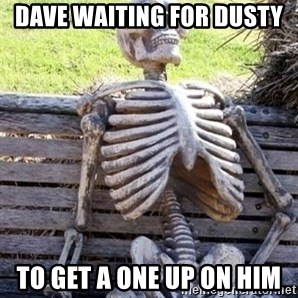 Waiting skeleton meme - Dave waiting for Dusty  To get a one up on him