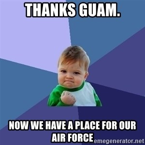 Success Kid - Thanks Guam. Now we have a place for our Air Force
