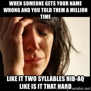 First World Problems - when someone gets your name wrong and you told them a million time  like it two syllables hib-aq like is it that hard