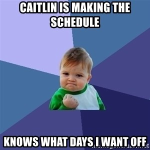 Success Kid - CAITLIN IS MAKING THE SCHEDULE  KNOWS WHAT DAYS I WANT OFF