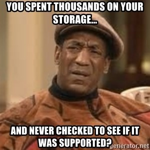 Confused Bill Cosby  - You spent thousands on your storage... and never checked to see if it was supported?