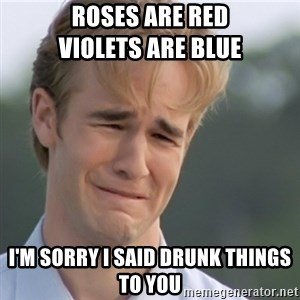 Dawson's Creek - Roses are red                     Violets are blue I'm sorry I said drunk things to you
