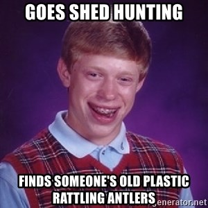 Bad Luck Brian - Goes Shed Hunting Finds someone's old plastic rattling antlers