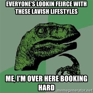 Philosoraptor - Everyone's lookin feirce with these lavish lifestyles Me, I'm over here booking hard