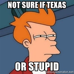 Not sure if troll - Not Sure if Texas  or stupid