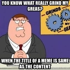 Grinds My Gears Peter Griffin - YOU KNOW WHAT REALLY GRIND MY GREAS? When the title of a meme is same as the content