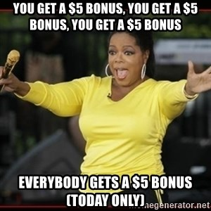 Overly-Excited Oprah!!!  - You get a $5 Bonus, You Get a $5 Bonus, You get a $5 Bonus Everybody Gets a $5 Bonus (Today ONly)
